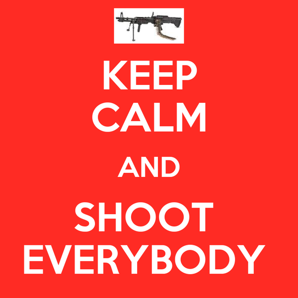 KEEP CALM AND SHOOT  EVERYBODY