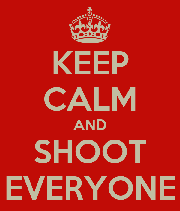 KEEP CALM AND SHOOT EVERYONE
