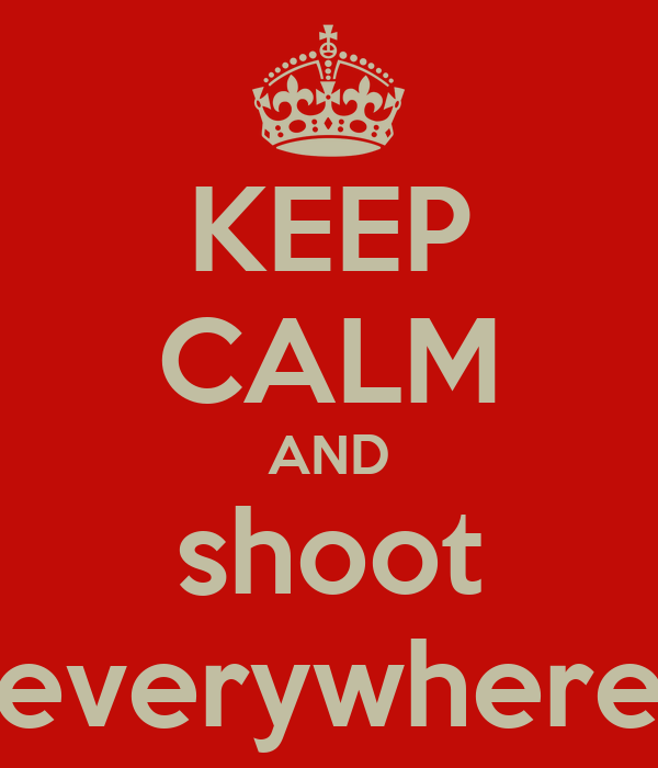 KEEP CALM AND shoot everywhere