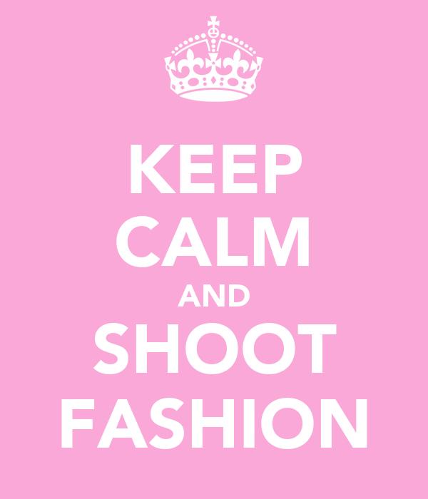 KEEP CALM AND SHOOT FASHION