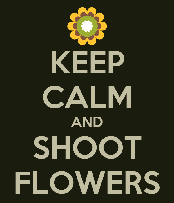 KEEP CALM AND SHOOT FLOWERS