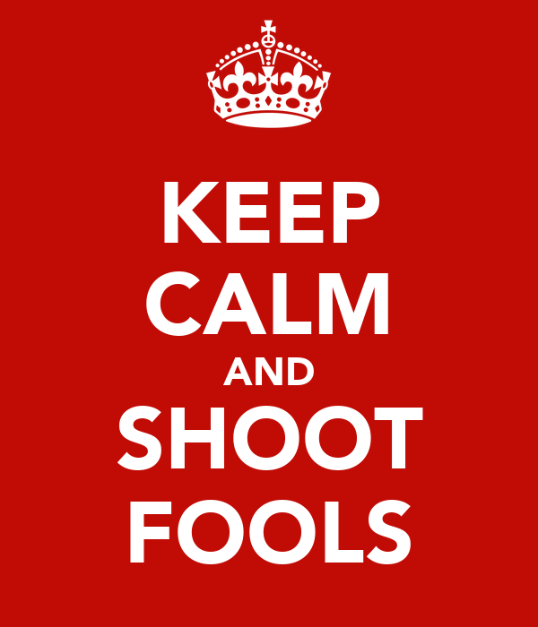 KEEP CALM AND SHOOT FOOLS