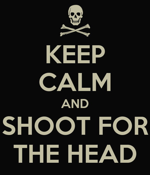 KEEP CALM AND SHOOT FOR THE HEAD