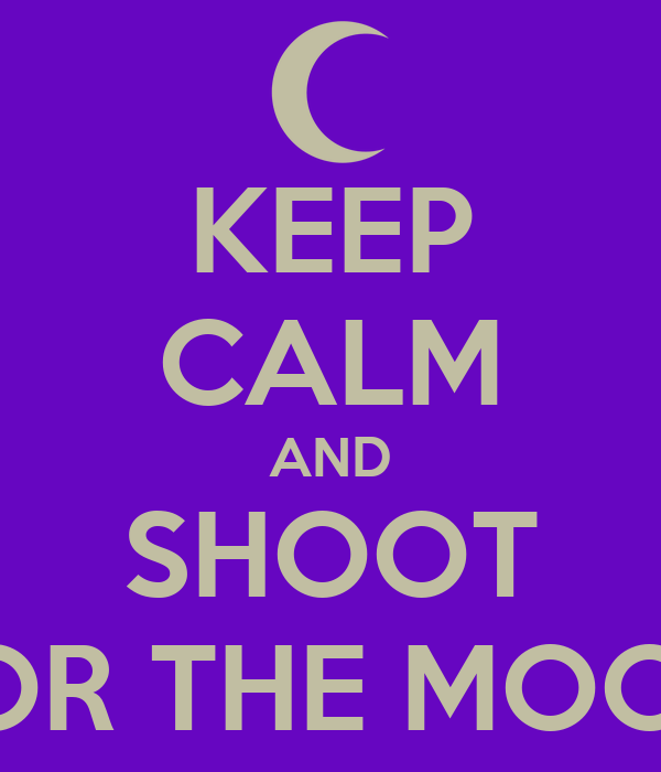 KEEP CALM AND SHOOT FOR THE MOON