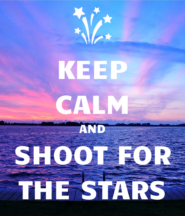 KEEP CALM AND SHOOT FOR THE STARS