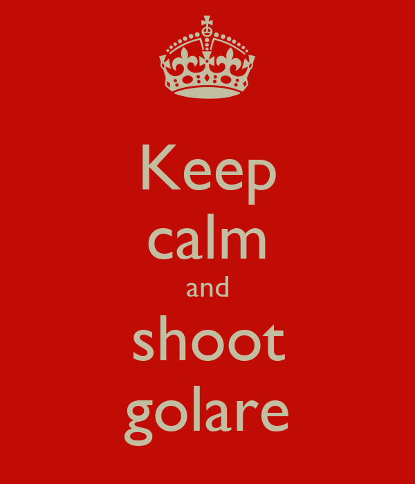 Keep calm and shoot golare