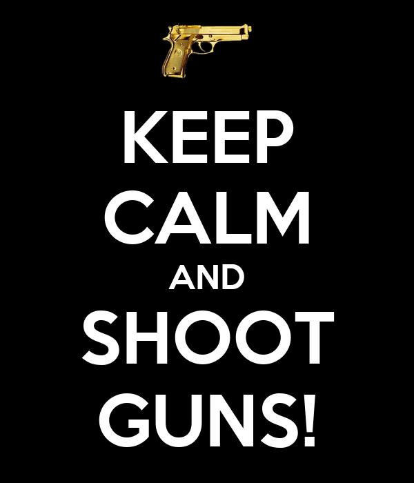 KEEP CALM AND SHOOT GUNS!
