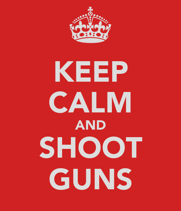 KEEP CALM AND SHOOT GUNS