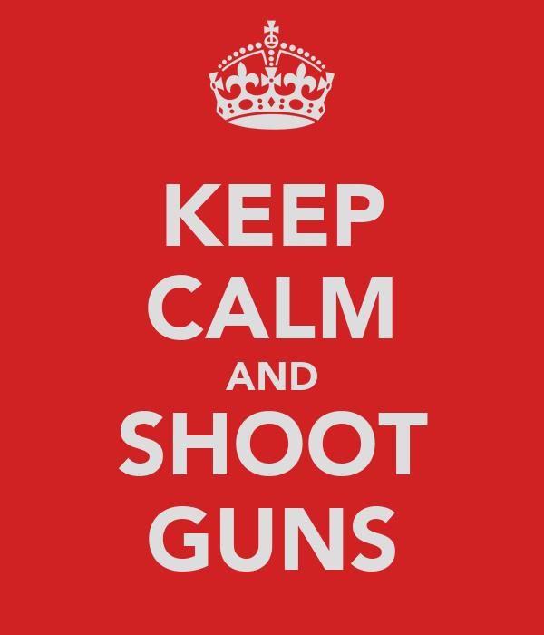 KEEP CALM AND SHOOT GUNS
