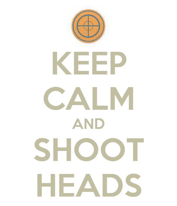 KEEP CALM AND SHOOT HEADS