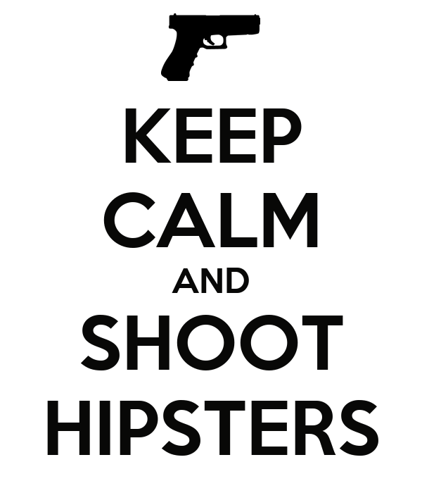 KEEP CALM AND SHOOT HIPSTERS