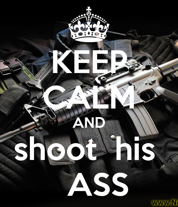 KEEP CALM AND shoot  his    ASS