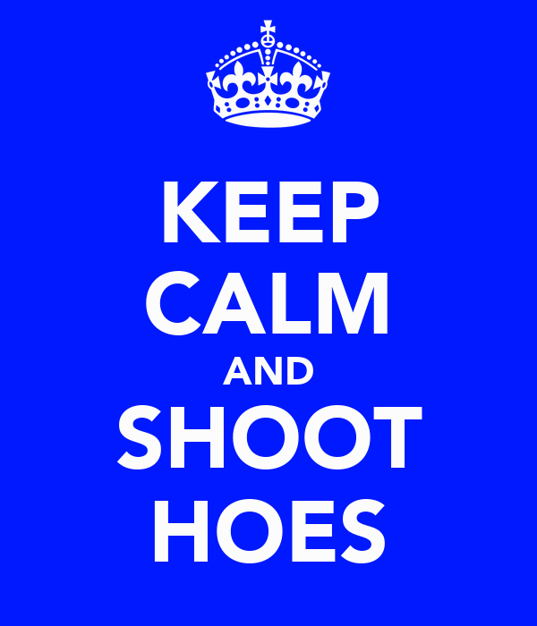 KEEP CALM AND SHOOT HOES