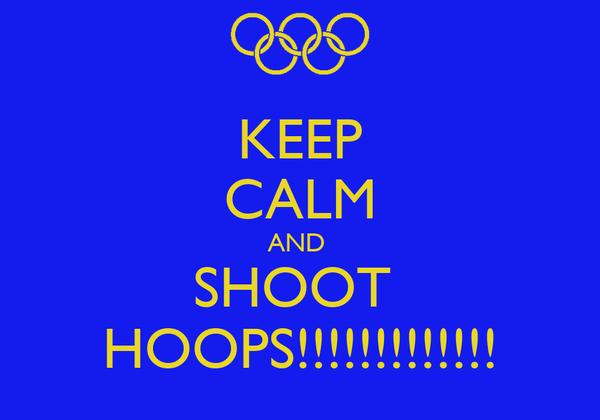 KEEP CALM AND  SHOOT  HOOPS!!!!!!!!!!!!!