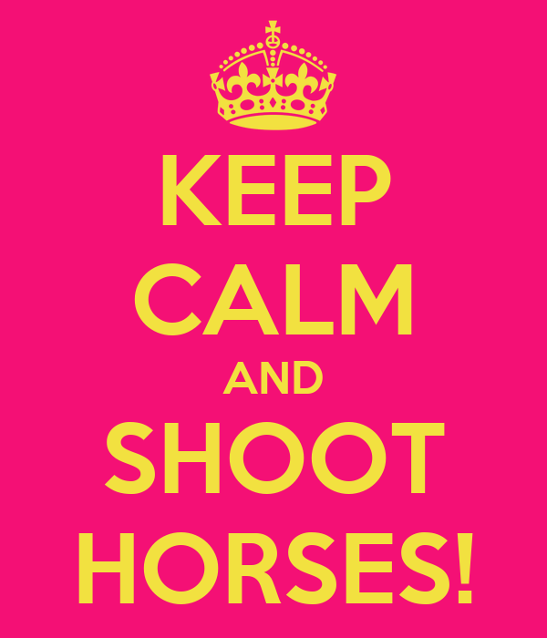 KEEP CALM AND SHOOT HORSES!