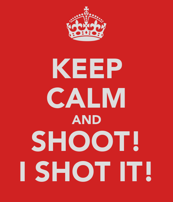 KEEP CALM AND SHOOT! I SHOT IT!