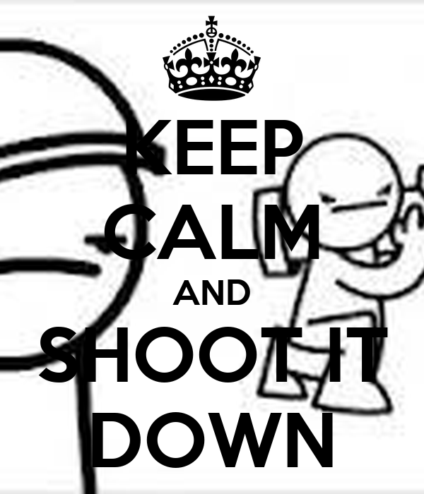 KEEP CALM AND SHOOT IT DOWN