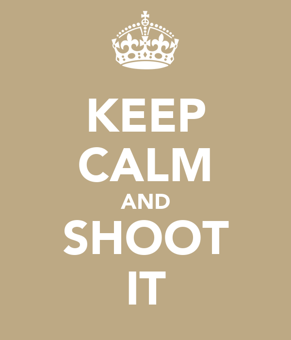 KEEP CALM AND SHOOT IT