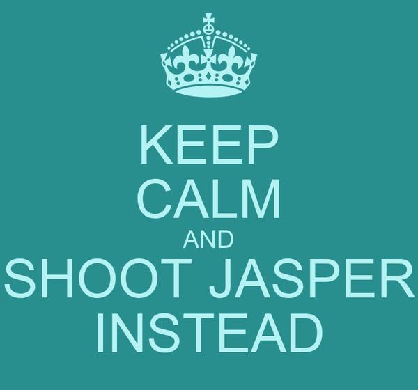 KEEP CALM AND SHOOT JASPER INSTEAD