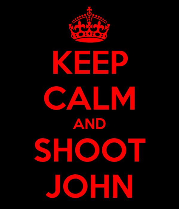 KEEP CALM AND SHOOT JOHN