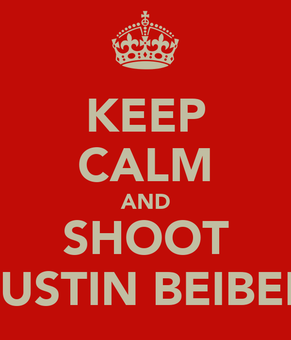KEEP CALM AND SHOOT JUSTIN BEIBER