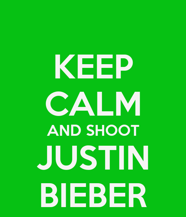 KEEP CALM AND SHOOT JUSTIN BIEBER