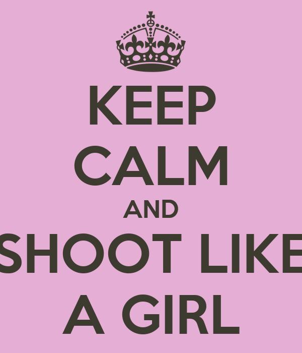 KEEP CALM AND SHOOT LIKE A GIRL