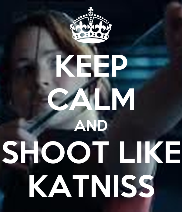 KEEP CALM AND SHOOT LIKE KATNISS