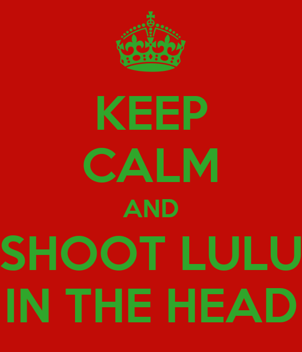 KEEP CALM AND SHOOT LULU IN THE HEAD