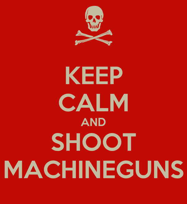 KEEP CALM AND SHOOT MACHINEGUNS