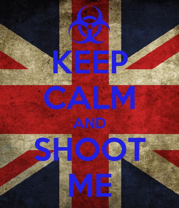 KEEP CALM AND SHOOT ME