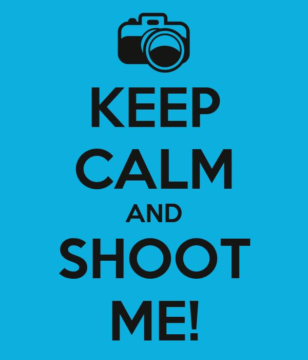 KEEP CALM AND SHOOT ME!