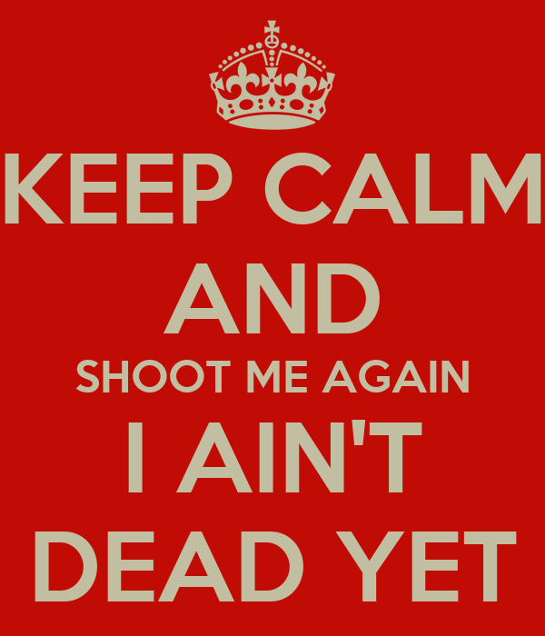 KEEP CALM AND SHOOT ME AGAIN I AIN'T DEAD YET