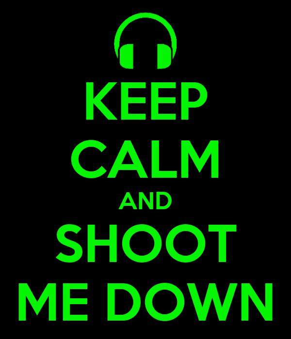 KEEP CALM AND SHOOT ME DOWN