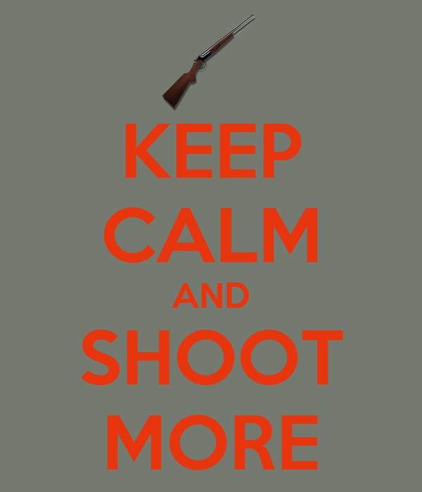 KEEP CALM AND SHOOT MORE