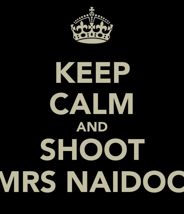 KEEP CALM AND SHOOT MRS NAIDOO