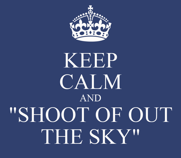 """KEEP CALM AND """"SHOOT OF OUT THE SKY"""""""