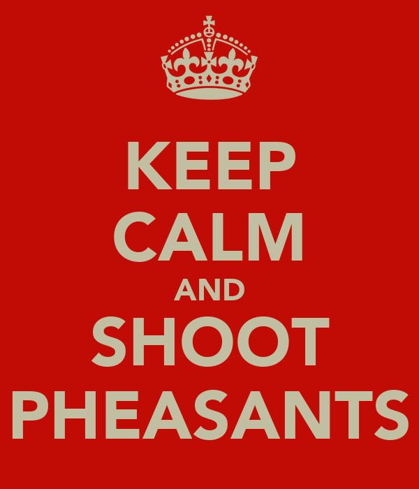 KEEP CALM AND SHOOT PHEASANTS