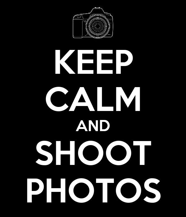 KEEP CALM AND SHOOT PHOTOS