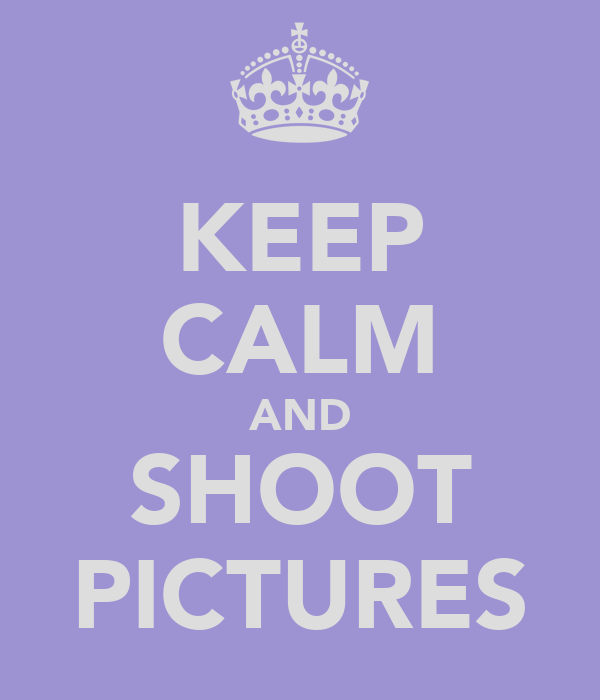 KEEP CALM AND SHOOT PICTURES