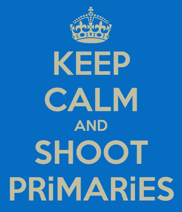KEEP CALM AND SHOOT PRiMARiES