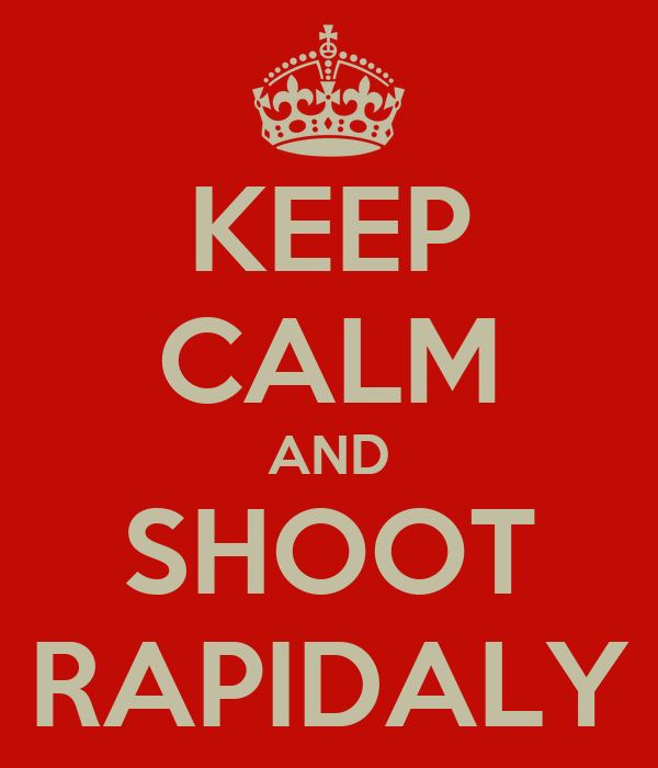 KEEP CALM AND SHOOT RAPIDALY
