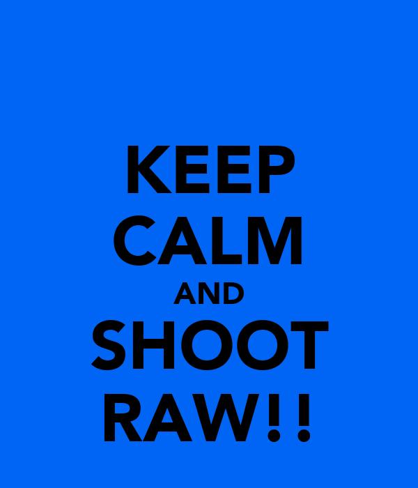 KEEP CALM AND SHOOT RAW!!