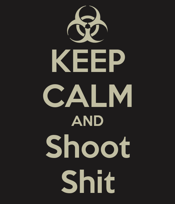 KEEP CALM AND Shoot Shit