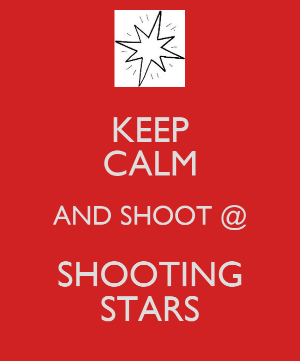 KEEP CALM AND SHOOT @ SHOOTING STARS