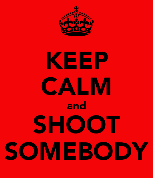KEEP CALM and SHOOT SOMEBODY