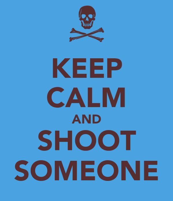 KEEP CALM AND SHOOT SOMEONE