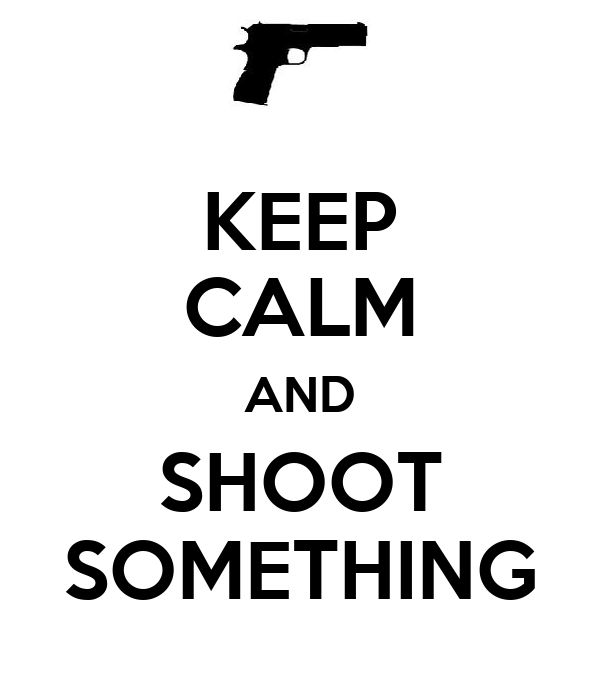 KEEP CALM AND SHOOT SOMETHING