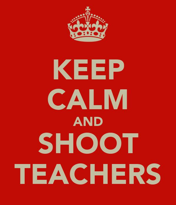 KEEP CALM AND SHOOT TEACHERS