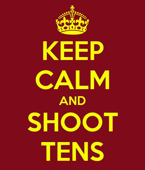KEEP CALM AND SHOOT TENS